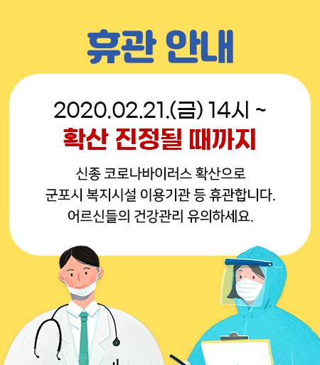 휴관 안내     2020.02.21.(금) 14시 ~ 확산 진정될 때까지     신종 코로나바이러스 확산으로  군포시 복지시설 이용기관 등 휴관합니다.  어르신들의 건강관리 유의하세요.